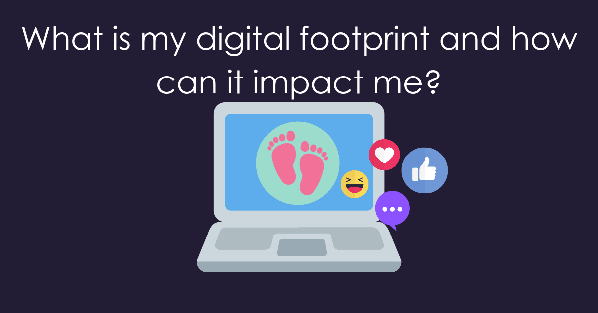 WHAT IS MY DIGITAL FOOTPRINT AND HOW CAN IT IMPACT ME?