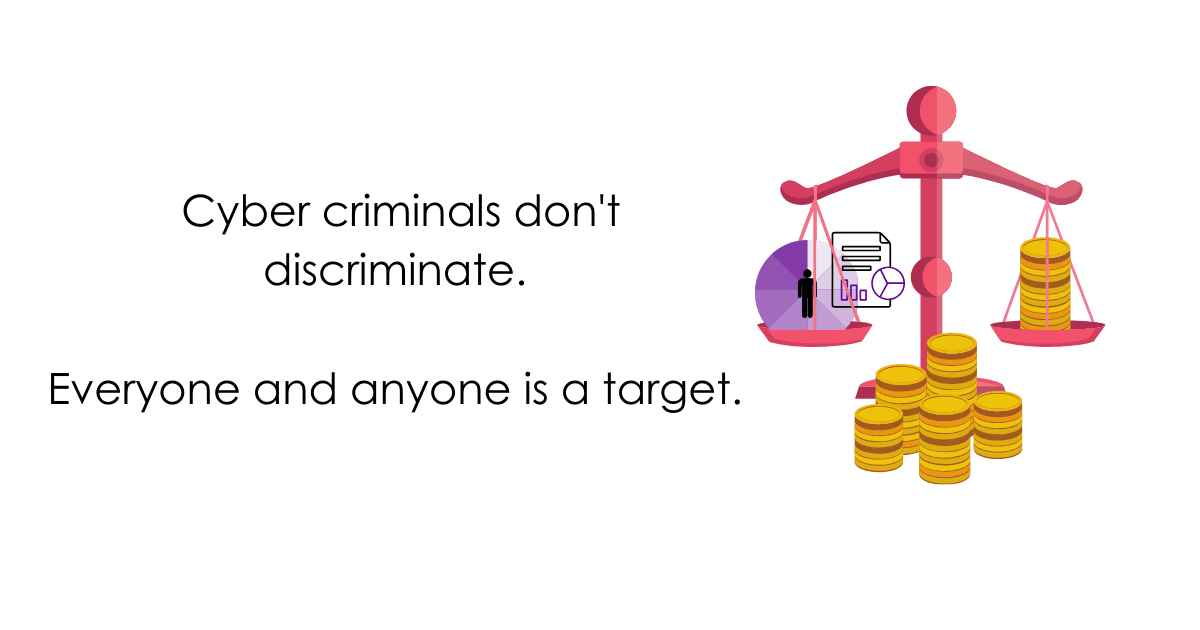 cyber criminals don't discriminate, everyone and anyone is a target