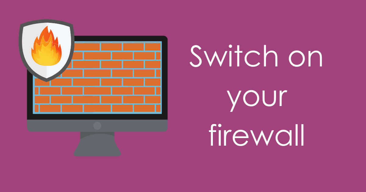 switch on your firewall to protect from malware