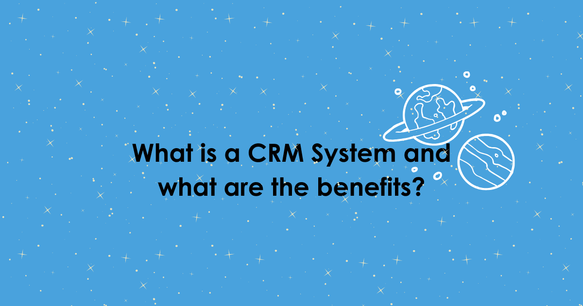 What is a CRM system and what are the benefits?