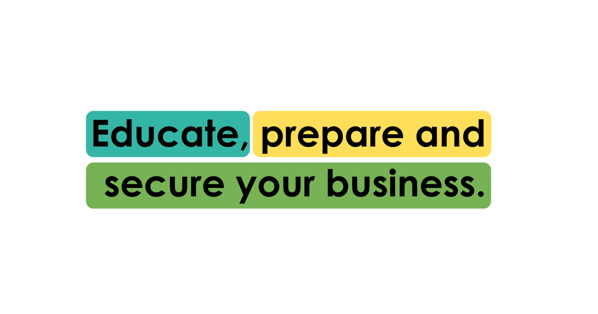 Educate, prepare and secure your business