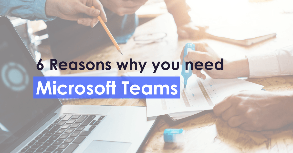 6 Reasons why you need Microsoft Teams