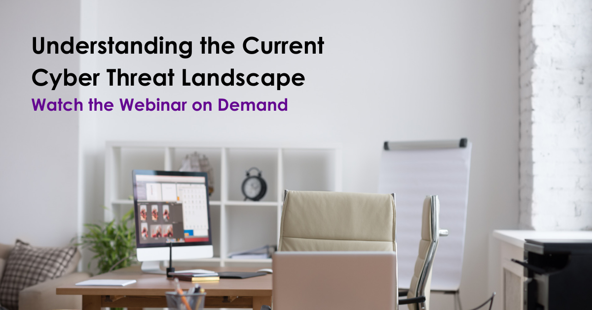 Understanding the Current Cyber Threat Landscape: Watch the Webinar on Demand