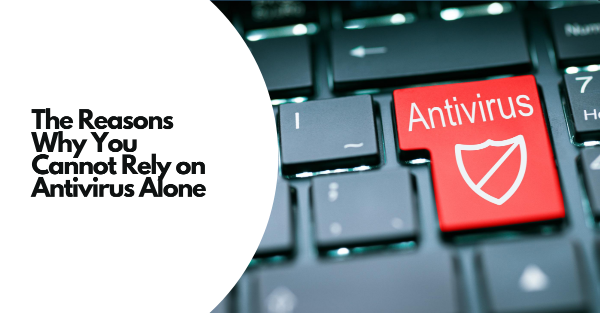 The Reasons Why You Cannot Rely on Antivirus Alone