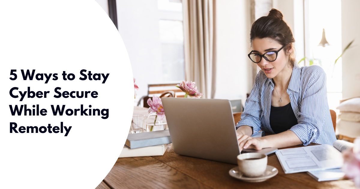 5 Ways to Stay Cyber Secure While Working Remotely