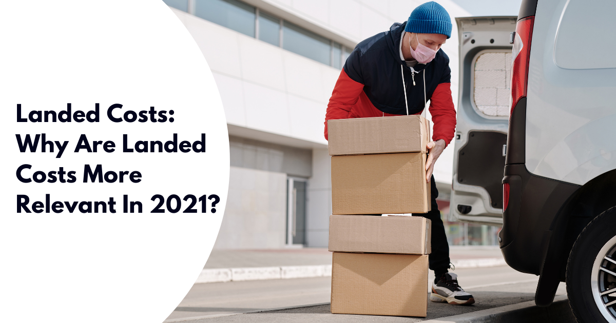 Landed Costs: Why Are Landed Costs More Relevant In 2021?