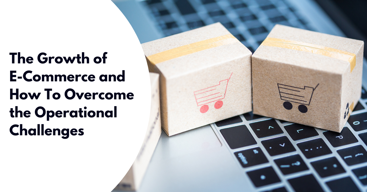 The Growth of E-Commerce and How To Overcome the Operational Challenges